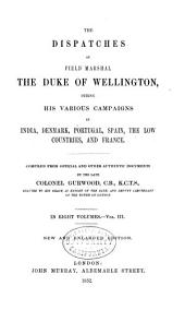 The Dispatches of Field Marshal the Duke of Wellington, K. G.: During His Various Campaigns in India, Denmark, Portugal, Spain, the Low Countries, and France from 1799 to 1818, Volume 3