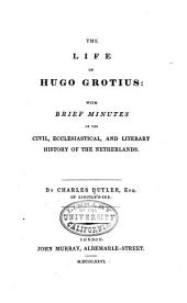 The Life of Hugo Grotius: With Brief Minutes of the Civil, Ecclesiastical, and Literary History of the Netherlands