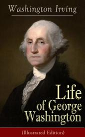 Life of George Washington (Illustrated Edition): Biography of the first President of the United States, the Commander-in-Chief of the Continental Army during the American Revolutionary War, and one of the Founding Fathers of the United States