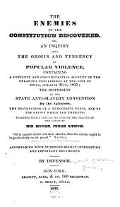 The enemies of the Constitution discovered, or, An inquiry into the origin and tendency of popular violence: Containing a complete and circumstantial account of the unlawful proceedings at the city of Utica, October 21st, 1835; the dispersion of the state anti-slavery convention by the agitators, the destruction of a democratic press, and the causes which led thereto. Together with a concise treatise on the practice of the court of his honor Judge Lynch ...