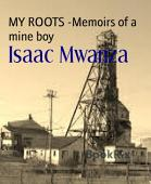 My Roots Memoirs Of A Mine Boy