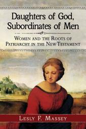 Daughters of God, Subordinates of Men: Women and the Roots of Patriarchy in the New Testament
