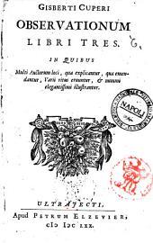 Gisberti Cuperi Observationum libri tres. In quibus multi auctorum loci, qua explicantur, qua emendantur, varii ritus eruuntur, & nummi elegantissimi illustrantur