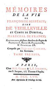 Mémoires de la vie de François de Scepeaux: sire de Vielleville et comte de Duretal, maréchal de France. Contenants plusieurs ancedotes des regnes de François I, Henri II, François II, & Charles IX.