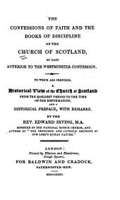 The Confessions of Faith and the Books of Discipline of the Church of Scotland, of Date Anterior to the Westminster Confession: To which are Prefixed, a Historical View of the Church of Scotland from the Earliest Period to the Time of the Reformation, and a Historical Preface, with Remarks