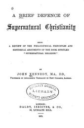 "A Brief Defence of Supernatural Christianity: Being a Review of the Philosophical Principles and Historical Arguments of the Book Entitled ""Supernatural Religion"""