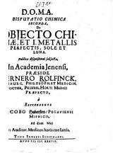 Disputatio Chimica ...: De Objecto Chimiae, Et I. Metallis Perfectis, Sole Et Luna, Volume 2