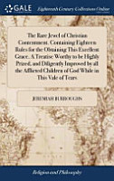 The Rare Jewel of Christian Contentment  Containing Eighteen Rules for the Obtaining This Excellent Grace  a Treatise Worthy to Be Highly Prized  and Diligently Improved by All the Afflicted Children of God While in This Vale of Tears PDF