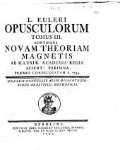 L. Euleri Opuscula varii argumenti: L. Euleri Opusculorum tomus 3. Continens novam theoriam magnetis Ab illustr. Academia Regia Scient. Parisina praemio condecoratam a. 1744. Una cum nonnullis aliis dissertationibus analytico mechanicis, Volume 3