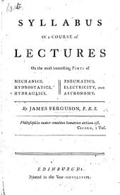 Syllabus of a course of lectures, on the most interesting parts of Mechanics, Hydrostatics, Hydraulics, Pneumatics, Electricity and Astronomy
