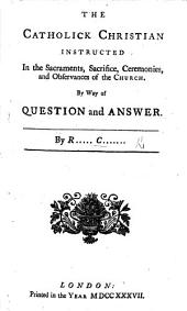 The Catholik Christian Instructed in the Sacraments, Sacrifice, Ceremonies and Observances of the Church. By Way of Question and Answer. By R..... C....... [i.e. Richard Challoner].