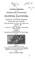 A Concise Treatise on the elementary principles of Flower Painting and drawing in water colours     To which are added instructions for painting on satin  silk  etc PDF