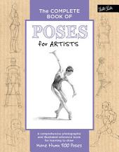 The Complete Book of Poses for Artists: A comprehensive photographic and illustrated reference book for learning to draw more than 500 poses
