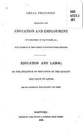 Legal Provision Respecting the Education and Employment of Children in Factories, &c: With Examples of Improvement in Manufacturing Districts. Education and Labor, Or, The Influence of Education on the Quality and Value of Labor, and Its Connection with Insanity and Crime