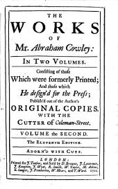 The Works of Mr. Abraham Cowley ...: Consisting of Those which Were Formerly Printed; and Those which He Design'd for the Press, Publish'd Out of the Author's Original Copies. With the Cutter of Coleman Street, Volume 2