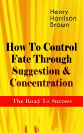 How To Control Fate Through Suggestion & Concentration: The Road To Success: Become the Master of Your Own Destiny and Feel the Positive Power of Focus in Your Life