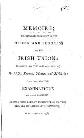 Memoire; Or, Detailed Statement of the Origin and Progress of the Irish Union: Delivered to the Irish Government, by Messrs. Emmett, O'Connor, and M'Nevin; Together with the Examinations of These Gentlemen Before the Secret Committees of the Houses of Lords and Commons, in the Summer of 1798, Volume 2