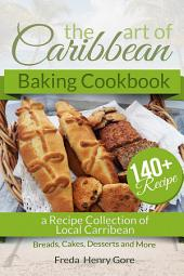 The Art of Caribbean Baking Cookbook: A Recipe Collection of Local Carribean Breads, Cakes, Desserts and More