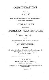 Considerations upon a bill now before Parliament, for repealing-in substance-the whole code of laws respecting the woollen manufacture of Great Britain: and for dissolving the ancient system of apprenticeship, etc