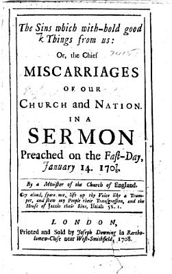 The Sins which With hold Good Things from Us  Or the Chief Miscarriages of Our Church and Nation  in a Sermon Preached on the Fast day  January 14  17 07 08  By a Minister of the Church of England PDF