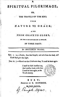 A Spiritual Pilgrimage  Or  the Travels of the Soul from Nature to Grace  and from Grace to Glory  in the Similitude of a Dream  In Three Parts  By Matthias Moore