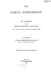 The Early Northwest: An Address Before the American Historical Association at Its Fifth Annual Meeting, Washington, December 26, 1888
