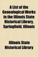 A List of the Genealogical Works in the Illinois State Historical Library  Springfield  Illinois PDF