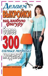 Делаем выкройки на любую фигуру: более 300 самых мод. моделей