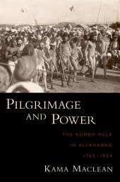 Pilgrimage and Power: The Kumbh Mela in Allahabad, 1765-1954