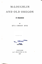 McLoughlin and old Oregon: a chronicle