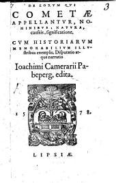 De eorum qui cometae appellantur, nominibus, natura, caussis, significatione: cum historiarum memorabilium illustribus exemplis, disputatio atque narratio