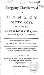 The Intriguing Chambermaid: A Comedy of Two Acts. As it is Acted at the Theatre-Royal in Drury-Lane, by His Majesty's Servants