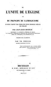 De l'Unité de l'Église, ou du principe du Catholicisme d'après l'esprit des pères des trois premiers siècles de l'Église ... Traduit de l'Allemand par P. Bernard