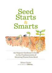 Seed Starts & Smarts: An Organic Gardener's Guide to the Fundamentals of Growing Plants from Seed