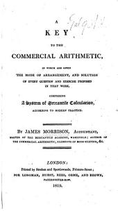 A Key to the Commercial Arithmetic, in which are given the mode of arrangement, and solution of every question and exercise proposed in that work. Comprising a system of mercantile calculation, according to modern practice