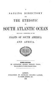 A Sailing Directory for the Ethiopic Or South Atlantic Ocean, Including a Description of the Coasts of South America and Africa
