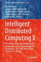 Intelligent Distributed Computing X: Proceedings of the 10th International Symposium on Intelligent Distributed Computing – IDC 2016, Paris, France, October 10-12 2016