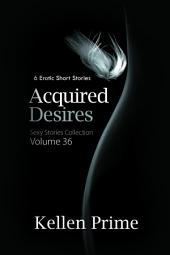 Acquired Desires (Sexy Stories Collection Volume 36): 6 Erotic Short Stories