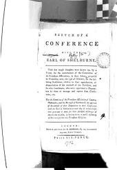 Sketch of a Conference with the Earl of Shelburne: These Few Rough Draughts Were Drawn Up, by a Friend, for the Convenience of the Committee of the Protestant Association, in Their Debate, Proposed for Wednesday Next, the 23d of October, on the Following Resolution, Relative to Their Approbation, Or Disapprobation of the Conduct of the President, and the Other Gentlemen, who Were Appointed a Deputation by Them to Manage and Report that Conference, Viz. That the Committee of the Protestant Association of London, Westminster, and the Borough of Southwark, Do Approve of the Conduct of Their Deputation in Their Conference with the Earl of Shelburne; - and They Do Acknowledge Their Gratitude to Them for Their Faithful Discharge of Duty on that Occsaion, in Having Borne a Public Testimony of Their Zeal for the True Protestant Religion..