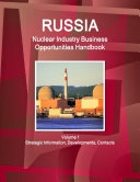 Russia Nuclear Industry Business Opportunities Handbook Volume 1 Strategic Information, Developments, Contacts