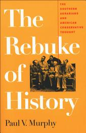 The Rebuke of History: The Southern Agrarians and American Conservative Thought
