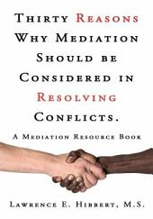 Thirty Reasons Why Mediation Should Be Considered in Resolving Conflicts.: A Mediation Resource Book