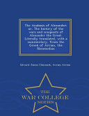 The Anabasis of Alexander  Or  the History of the Wars and Conquests of Alexander the Great  Literally Translated  with a Commentary  from the Greek of Arrian  the Nicomedian   War College Series PDF
