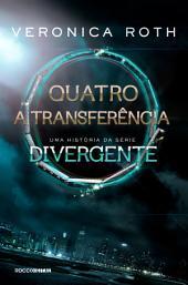 Quatro: A Transferência: uma história da série Divergente