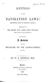 Letters on the Navigation Laws (reprinted from the Morning Herald): addressed to Lord J. Russell, containing a review of the measure of Mr. Labouchere