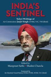 India's Sentinel: Select Writings of Air Commodore Jasjit Singh AVSM, VrC, VM (Retd): Select Writings of Air Commodore Jasjit Singh AVSM, VrC, VM (Retd)