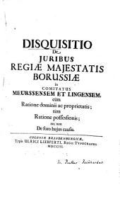 Disquisitio De Juribus Regiae Majestatis Borussiae in Comitatus Meurssensem Et Lingensem: cum Ratione dominii ac proprietatis, tum Ratione possessionis, nec non De foro hujus causae