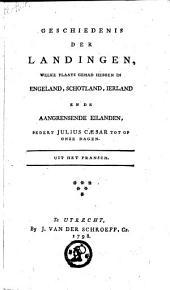 Geschiedenis der landingen, welke plaats gehad hebben in Engeland, Schotland, Ierland en de aangrensende eilanden, sedert Julius Ceasar tot op onze dagen: Uit het Fransch