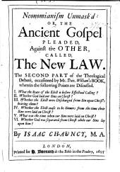 Neonomianism Unmask'd Or, The Ancient Gospel Pleaded, Against the Other, Called A New Law Or Gospel: In A Theological Debate, Occasioned by a Book Lately Wrote by Mr. Dan. Williams, ...