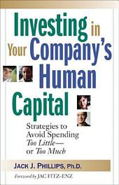 Investing in Your Company's Human Capital: Strategies to Avoid Spending Too Little--or Too Much